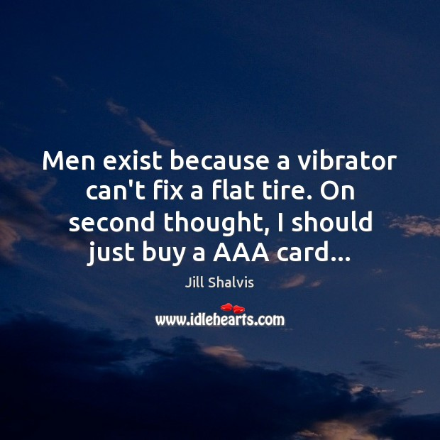Image, Men exist because a vibrator can't fix a flat tire. On second