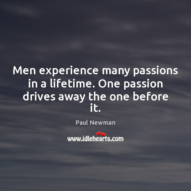 Men experience many passions in a lifetime. One passion drives away the one before it. Paul Newman Picture Quote