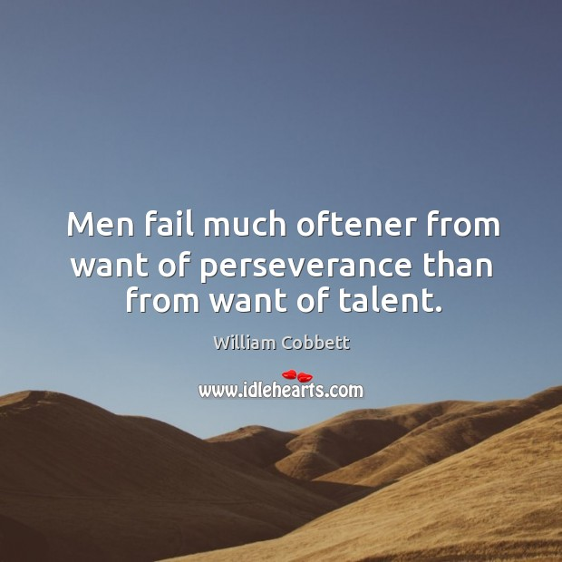 Men fail much oftener from want of perseverance than from want of talent. William Cobbett Picture Quote