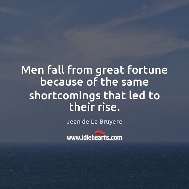 Men fall from great fortune because of the same shortcomings that led to their rise. Image