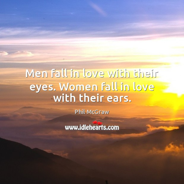 Men fall in love with their eyes. Women fall in love with their ears. Phil McGraw Picture Quote