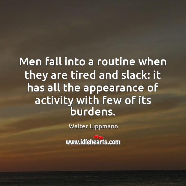 Men fall into a routine when they are tired and slack: it Walter Lippmann Picture Quote