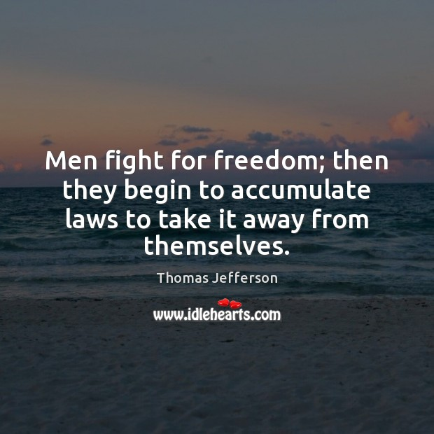 Image, Men fight for freedom; then they begin to accumulate laws to take it away from themselves.