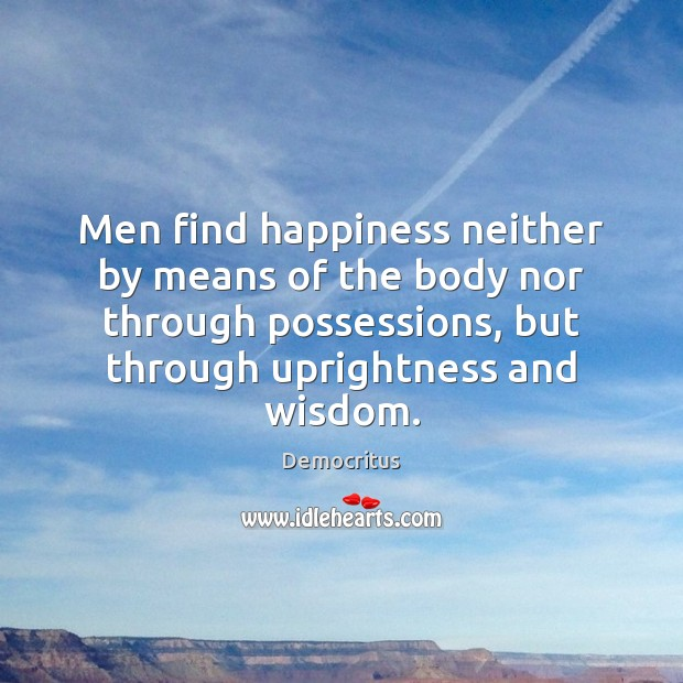 Men find happiness neither by means of the body nor through possessions, Democritus Picture Quote