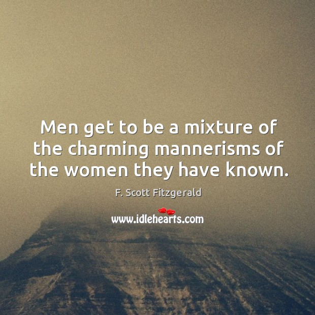 Image, Men get to be a mixture of the charming mannerisms of the women they have known.