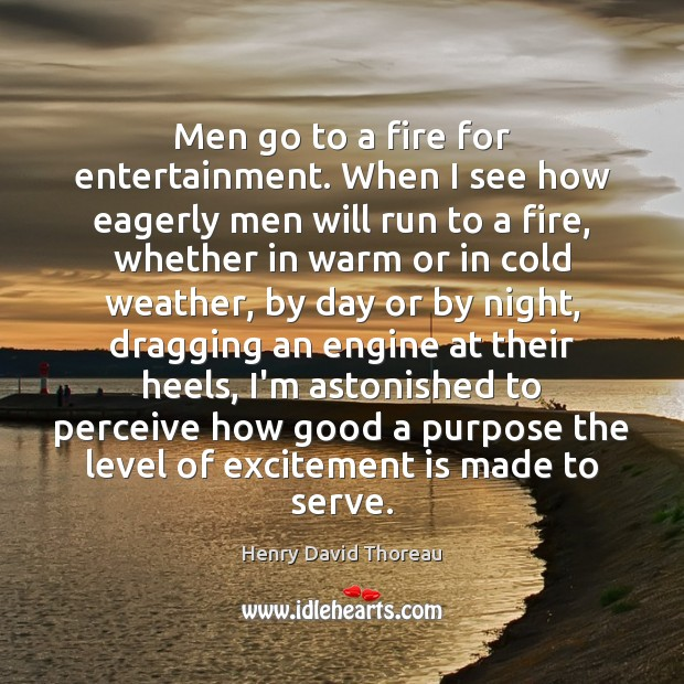 Men go to a fire for entertainment. When I see how eagerly Image