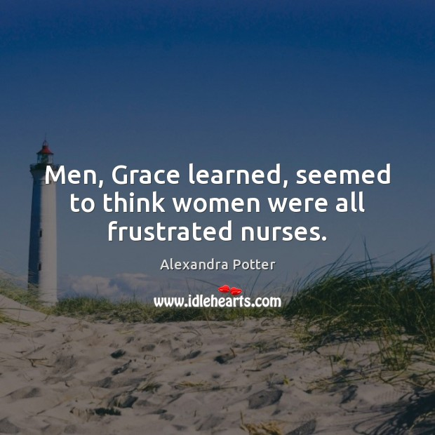Image, Men, Grace learned, seemed to think women were all frustrated nurses.
