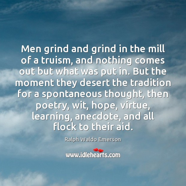 Men grind and grind in the mill of a truism, and nothing Image