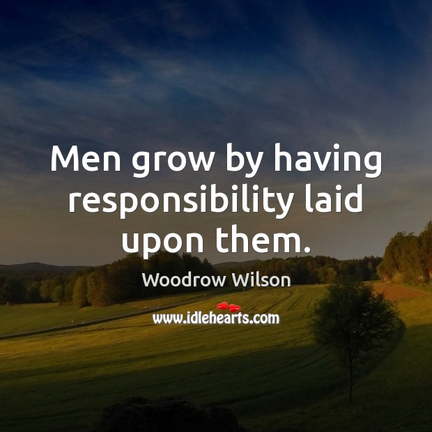Men grow by having responsibility laid upon them. Woodrow Wilson Picture Quote