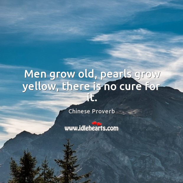 Image, Men grow old, pearls grow yellow, there is no cure for it.