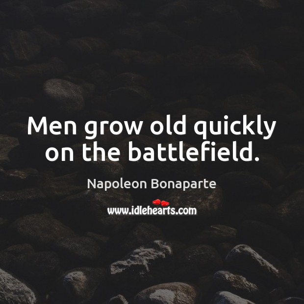Men grow old quickly on the battlefield. Napoleon Bonaparte Picture Quote