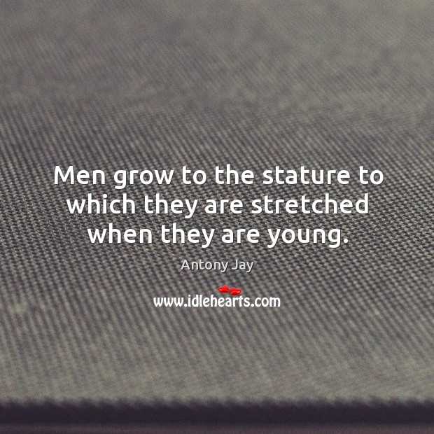 Image, Men grow to the stature to which they are stretched when they are young.