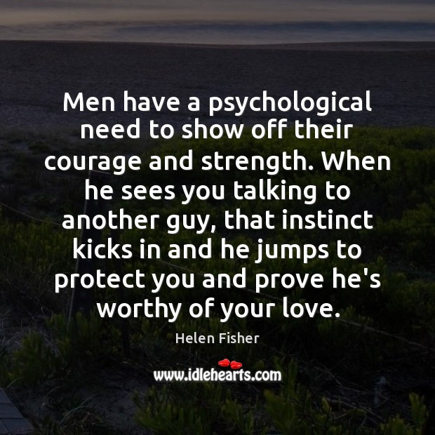 Men have a psychological need to show off their courage and strength. Helen Fisher Picture Quote