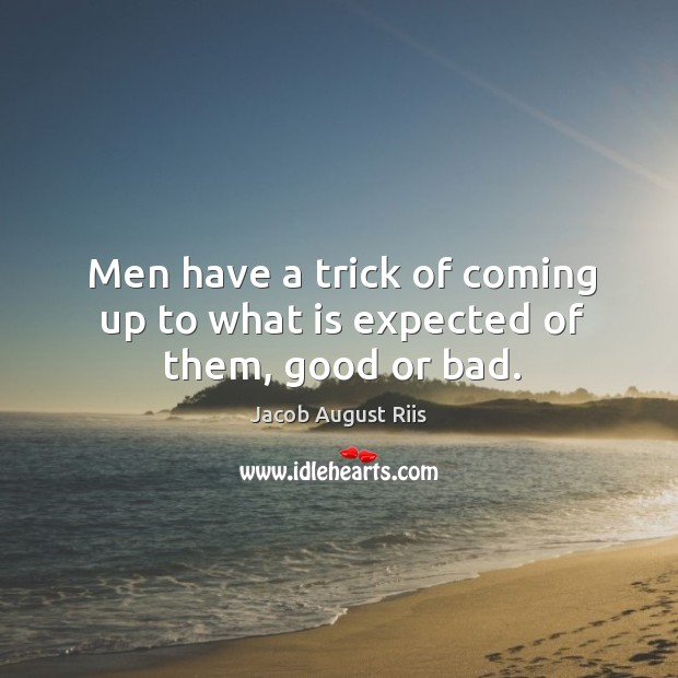Men have a trick of coming up to what is expected of them, good or bad. Image