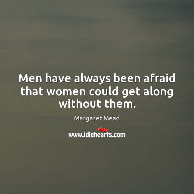 Men have always been afraid that women could get along without them. Margaret Mead Picture Quote