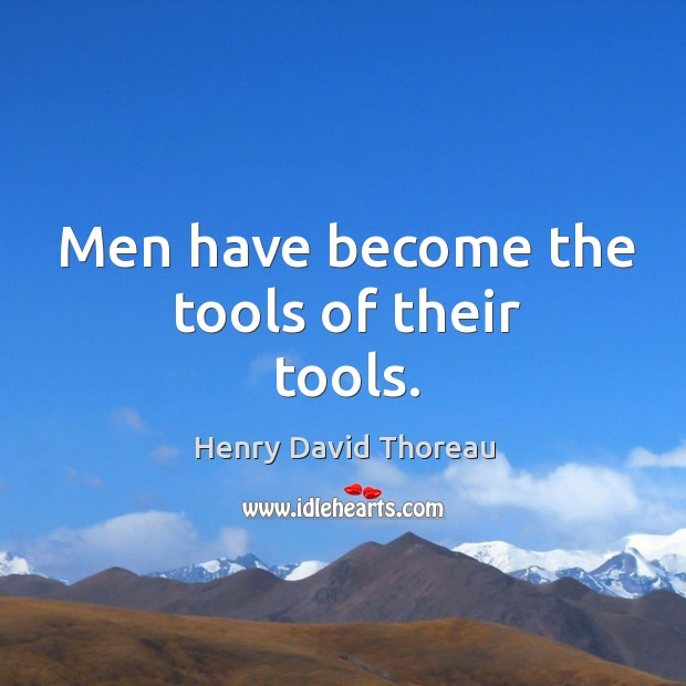 Men have become the tools of their tools. Image