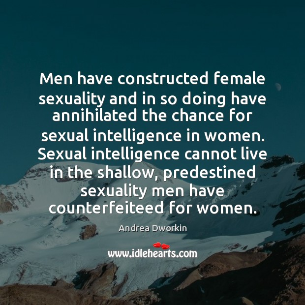 Men have constructed female sexuality and in so doing have annihilated the Andrea Dworkin Picture Quote