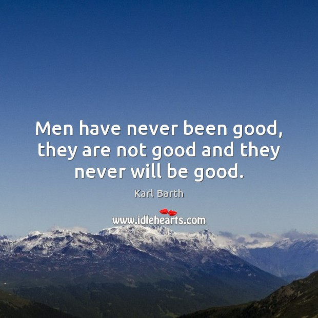 Men have never been good, they are not good and they never will be good. Karl Barth Picture Quote