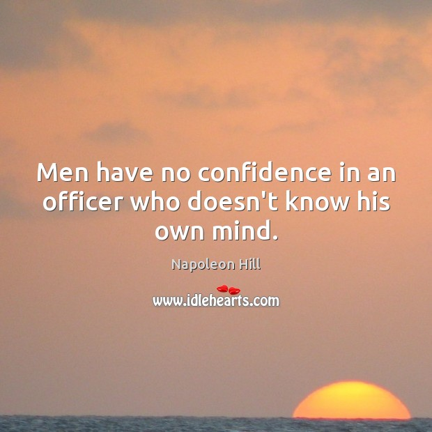 Men have no confidence in an officer who doesn't know his own mind. Napoleon Hill Picture Quote