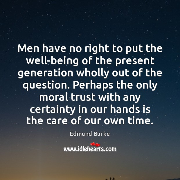 Men have no right to put the well-being of the present generation Edmund Burke Picture Quote