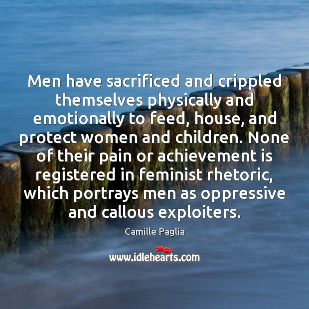 Men have sacrificed and crippled themselves physically and emotionally to feed, house, Achievement Quotes Image