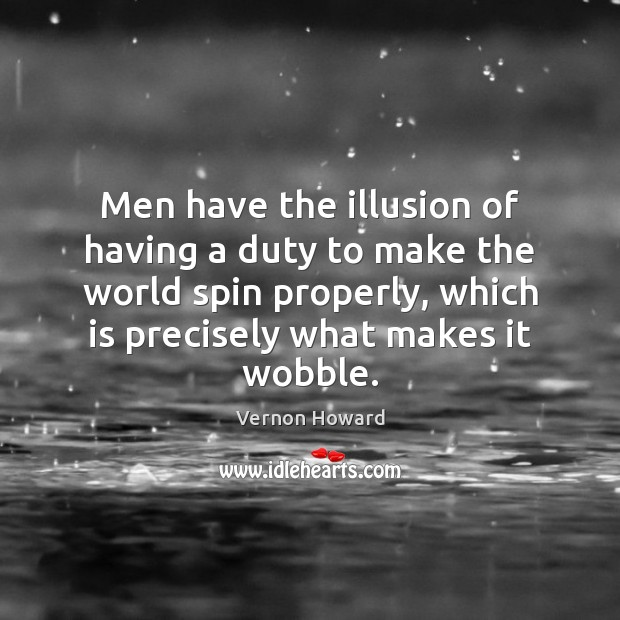 Men have the illusion of having a duty to make the world Vernon Howard Picture Quote