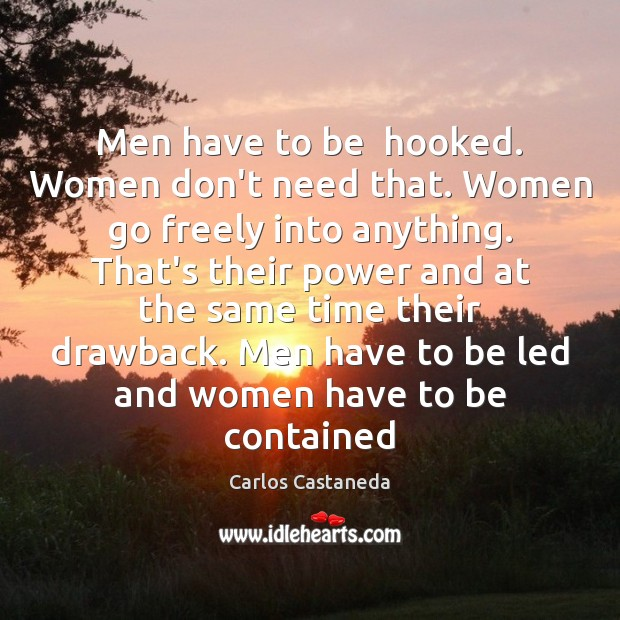 Image, Men have to be  hooked. Women don't need that. Women go freely