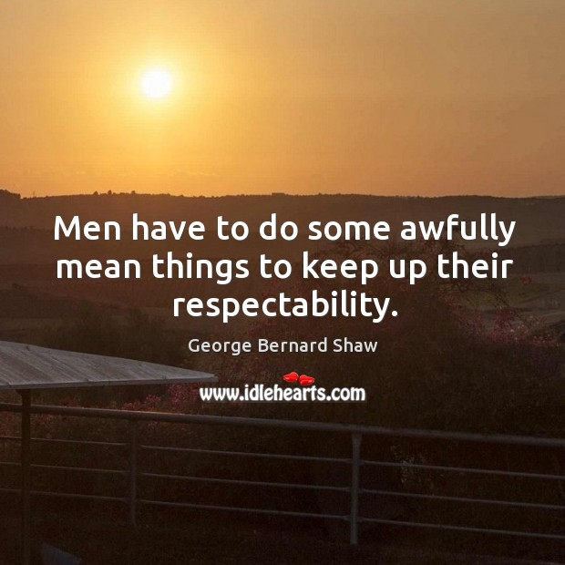 Men have to do some awfully mean things to keep up their respectability. Image