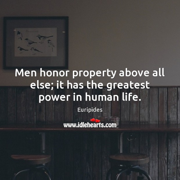 Men honor property above all else; it has the greatest power in human life. Image