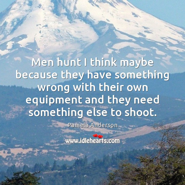 Men hunt I think maybe because they have something wrong with their Pamela Anderson Picture Quote