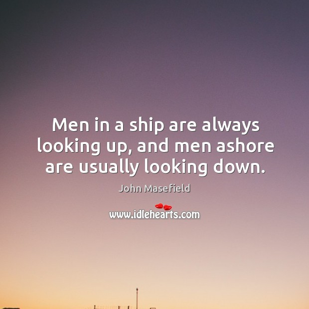 Men in a ship are always looking up, and men ashore are usually looking down. John Masefield Picture Quote