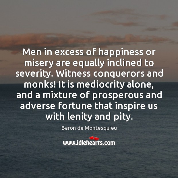 Men in excess of happiness or misery are equally inclined to severity. Baron de Montesquieu Picture Quote