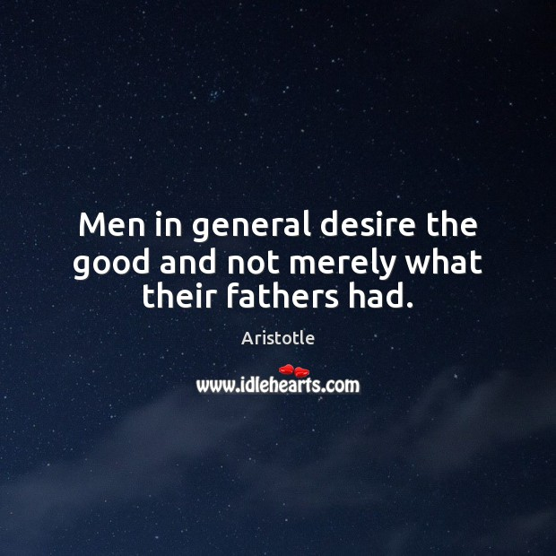 Image, Men in general desire the good and not merely what their fathers had.
