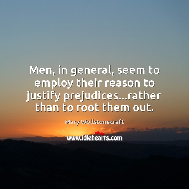 Men, in general, seem to employ their reason to justify prejudices…rather Image