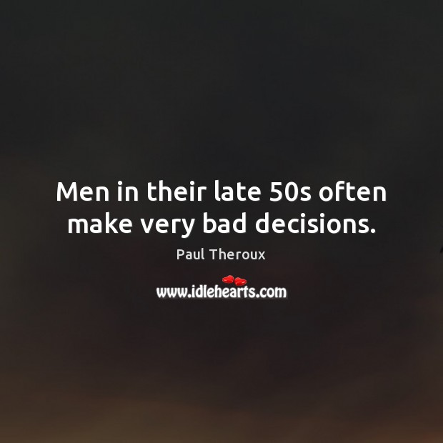 Men in their late 50s often make very bad decisions. Image