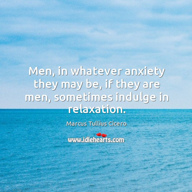 Men, in whatever anxiety they may be, if they are men, sometimes indulge in relaxation. Image