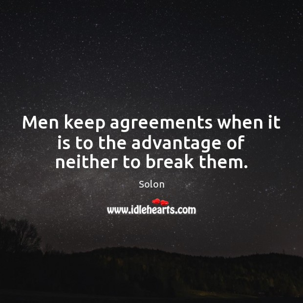 Men keep agreements when it is to the advantage of neither to break them. Image