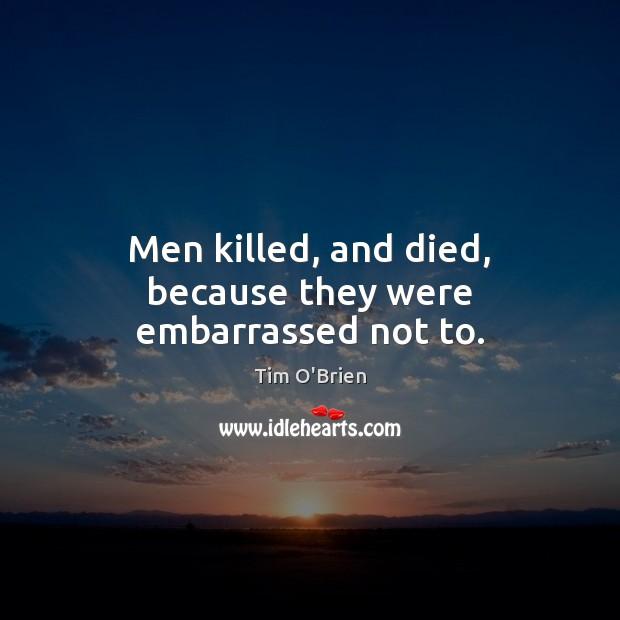 Men killed, and died, because they were embarrassed not to. Tim O'Brien Picture Quote