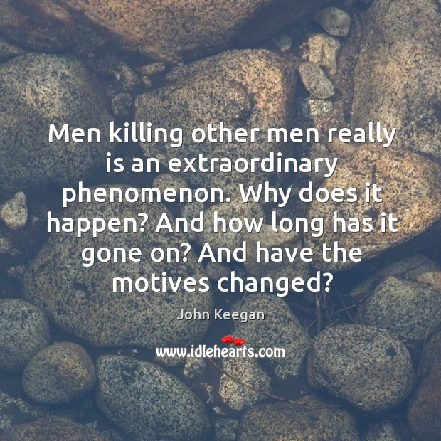 Men killing other men really is an extraordinary phenomenon. Image