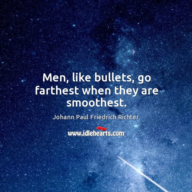 Men, like bullets, go farthest when they are smoothest. Johann Paul Friedrich Richter Picture Quote