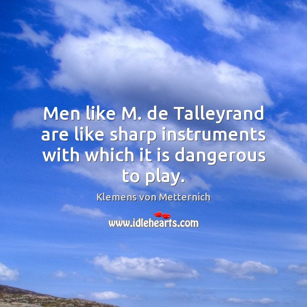 Men like M. de Talleyrand are like sharp instruments with which it is dangerous to play. Klemens von Metternich Picture Quote