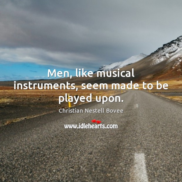 Men, like musical instruments, seem made to be played upon. Image