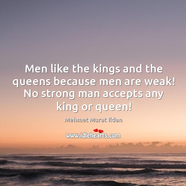 Image, Men like the kings and the queens because men are weak! No