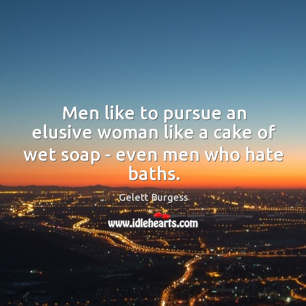 Image, Men like to pursue an elusive woman like a cake of wet soap – even men who hate baths.