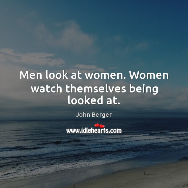 Men look at women. Women watch themselves being looked at. Image