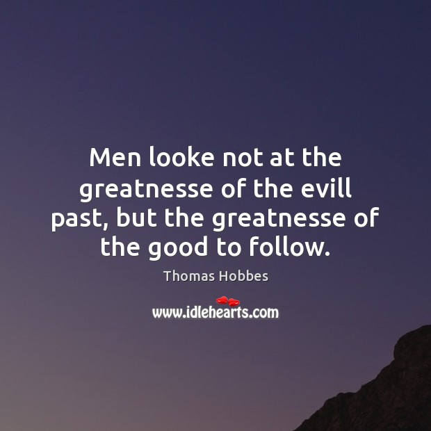 Men looke not at the greatnesse of the evill past, but the Image