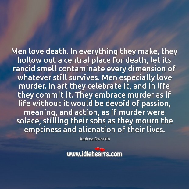Men love death. In everything they make, they hollow out a central Andrea Dworkin Picture Quote