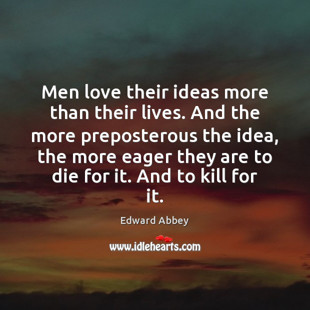 Men love their ideas more than their lives. And the more preposterous Edward Abbey Picture Quote