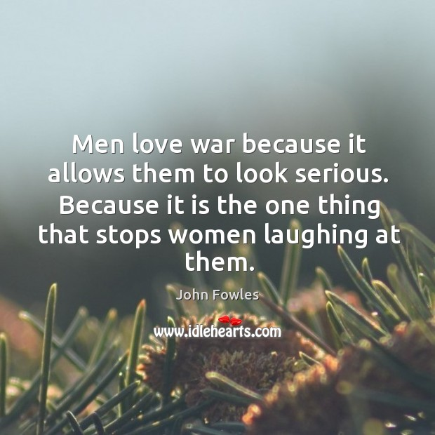 Men love war because it allows them to look serious. Because it is the one thing that stops women laughing at them. Image