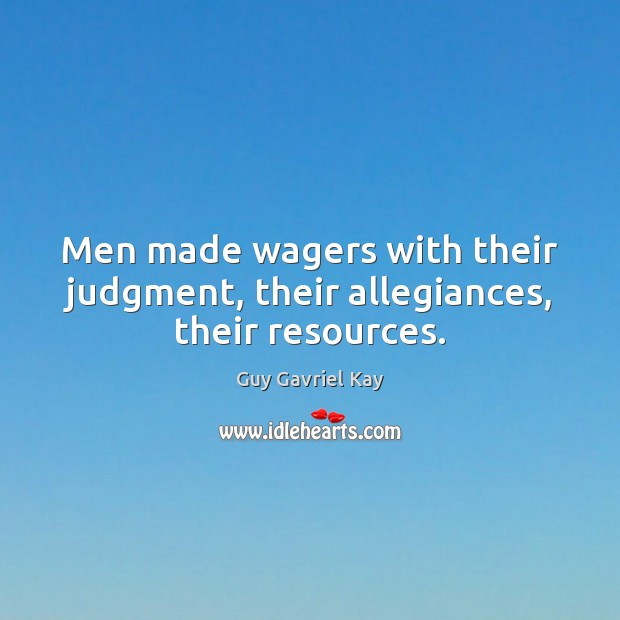 Men made wagers with their judgment, their allegiances, their resources. Guy Gavriel Kay Picture Quote